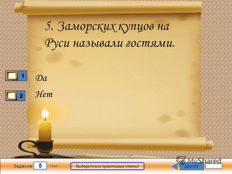 Далее 5 Задание 1 бал. Выберите все правильные ответы! 1111 2222 5. Заморских купцов на Руси называли гостями. Да Нет