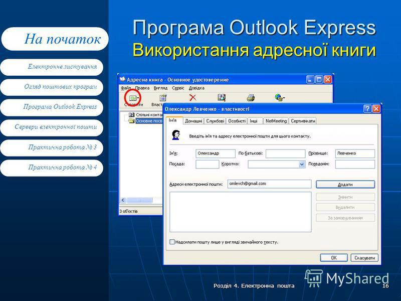 Електронне листування Огляд поштових програм Програма Outlook Express Сервери електронної пошти На початок Практична робота 4 Практична робота 3 Розділ 4. Електронна пошта 16 Програма Outlook Express Використання адресної книги