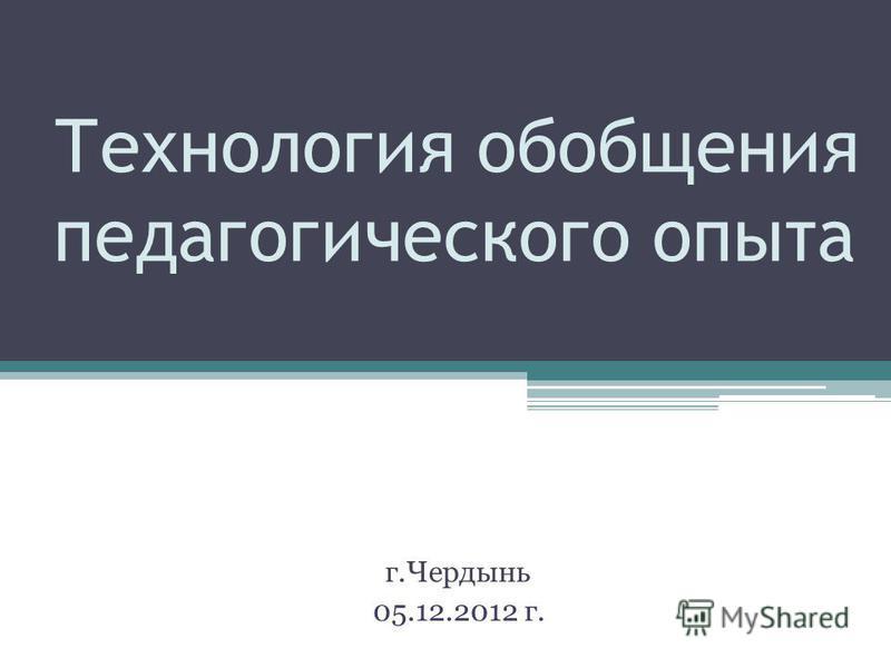 Технология обобщения педагогического опыта г.Чердынь 05.12.2012 г.