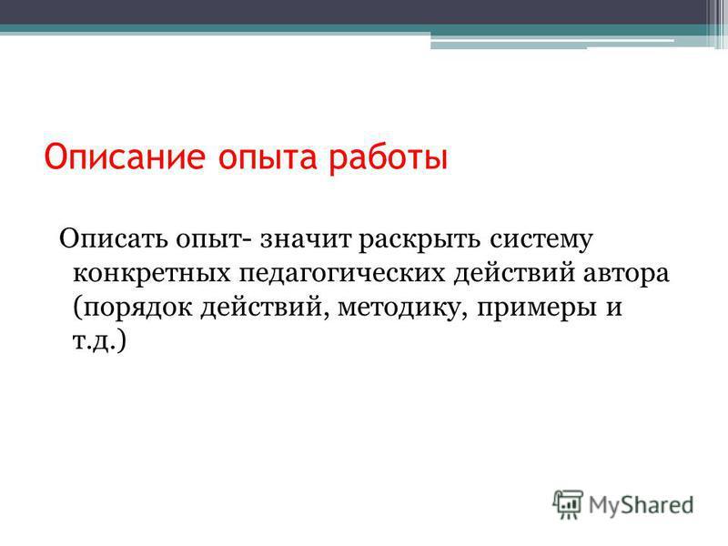 Описание опыта работы Описать опыт- значит раскрыть систему конкретных педагогических действий автора (порядок действий, методику, примеры и т.д.)