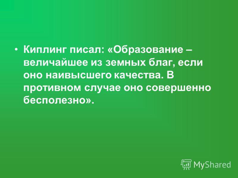 Киплинг писал: «Образование – величайшее из земных благ, если оно наивысшего качества. В противном случае оно совершенно бесполезно».