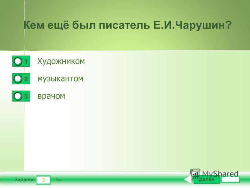 Далее 3 Задание 1 бал. 1111 2222 3333 Кем ещё был писатель Е.И.Чарушин? Художником музыкантом врачом