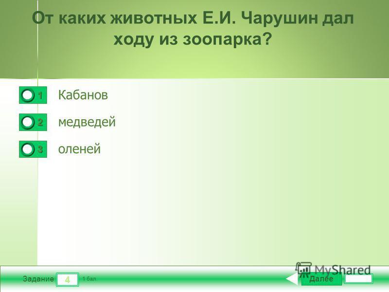 Далее 4 Задание 1 бал. 1111 2222 3333 От каких животных Е.И. Чарушин дал ходу из зоопарка? Кабанов медведей оленей