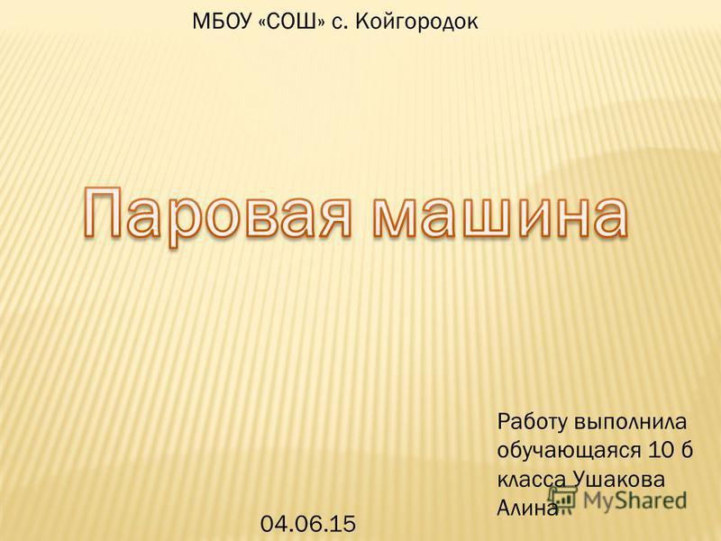 МБОУ «СОШ» с. Койгородок 04.06.15 Работу выполнила обучающаяся 10 б класса Ушакова Алина