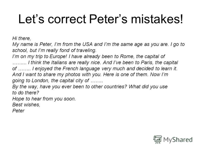 Lets correct Peters mistakes! Hi there, My name is Peter, Im from the USA and Im the same age as you are. I go to school, but Im really fond of traveling. Im on my trip to Europe! I have already been to Rome, the capital of ……... I think the Italians