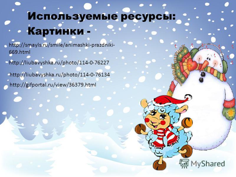 Используемые ресурсы: Картинки - https://fotki.yandex.ru/next/users/ya- semira/album/464506/view/1105284 http://i.allday.ru/uploads/posts/2008- 11/1225996622_newyear-5. jpg http://liubavyshka.ru/photo/39-0-7822 http://smayli.ru/smile/noviygod-358. ht