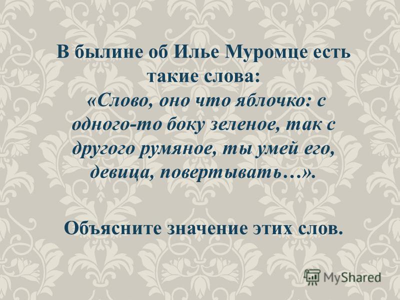 Объясните значение этих слов. В былине об Илье Муромце есть такие слова: «Слово, оно что яблочко: с одного-то боку зеленое, так с другого румяное, ты умей его, девица, повертывать…».