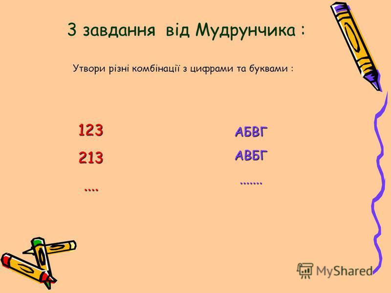 3 завдання від Мудрунчика : Утвори різні комбінації з цифрами та буквами : 123213.... АБВГАВБГ.......