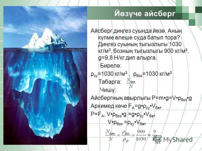 Йөзүче айсберг Айсберг диңгез суында йөзә. Аның күпме өлеше суда батып тора? Диңгез суының тыгызлыгы 1030 кг/м 3, бозның тыгызлыгы 900 кг/м 3, g=9,8 Н/кг дип алырга. Бирелә: ρ су =1030 кг/м 3, ρ боз =1030 кг/м 3 Табарга: Чишү: Айсбергның авырлыгы Р=m