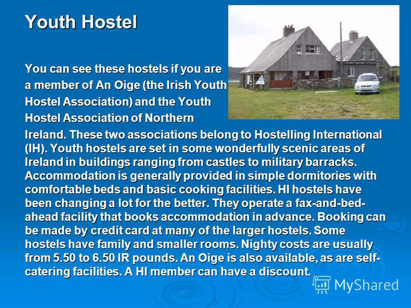 Youth Hostel You can see these hostels if you are a member of An Oige (the Irish Youth Hostel Association) and the Youth Hostel Association of Northern Ireland. These two associations belong to Hostelling International (IH). Youth hostels are set in