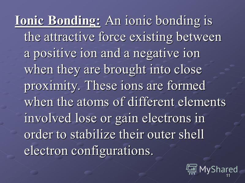 11 Ionic Bonding: An ionic bonding is the attractive force existing between a positive ion and a negative ion when they are brought into close proximity. These ions are formed when the atoms of different elements involved lose or gain electrons in or