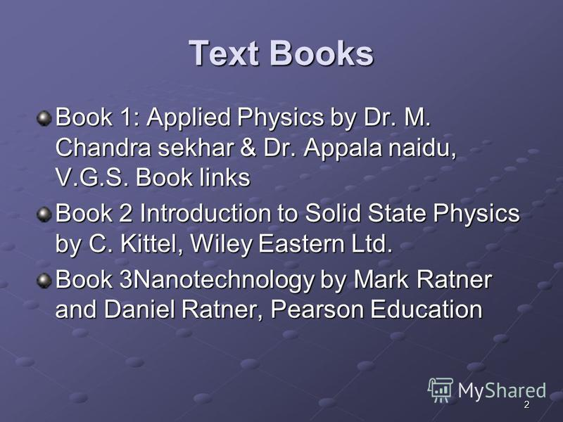 2 Text Books Book 1: Applied Physics by Dr. M. Chandra sekhar & Dr. Appala naidu, V.G.S. Book links Book 2 Introduction to Solid State Physics by C. Kittel, Wiley Eastern Ltd. Book 3Nanotechnology by Mark Ratner and Daniel Ratner, Pearson Education