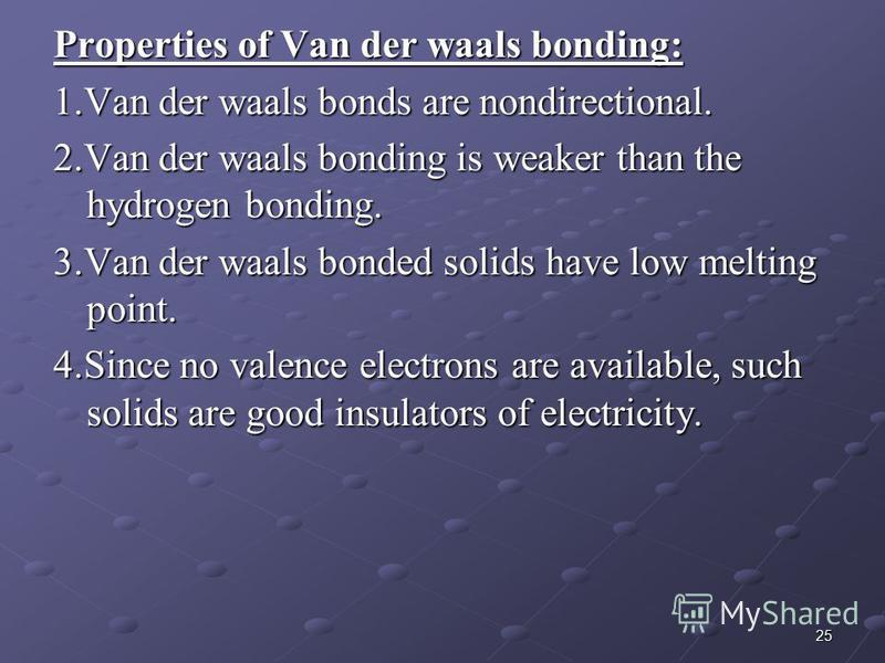 25 Properties of Van der waals bonding: 1.Van der waals bonds are nondirectional. 2.Van der waals bonding is weaker than the hydrogen bonding. 3.Van der waals bonded solids have low melting point. 4.Since no valence electrons are available, such soli