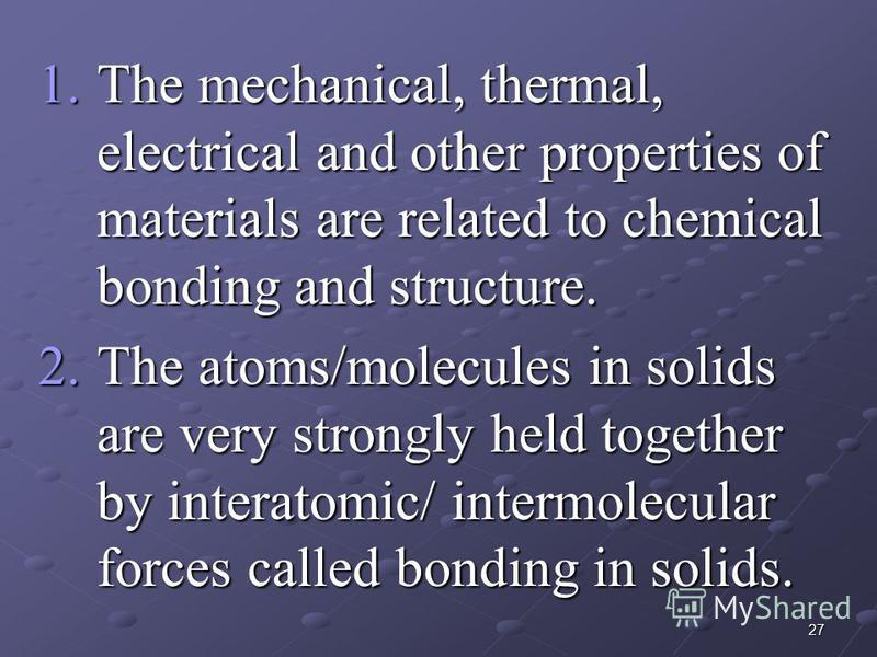 27 1.The mechanical, thermal, electrical and other properties of materials are related to chemical bonding and structure. 2.The atoms/molecules in solids are very strongly held together by interatomic/ intermolecular forces called bonding in solids.