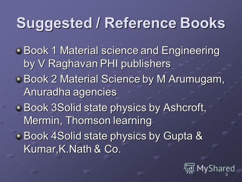 3 Suggested / Reference Books Book 1 Material science and Engineering by V Raghavan PHI publishers Book 2 Material Science by M Arumugam, Anuradha agencies Book 3Solid state physics by Ashcroft, Mermin, Thomson learning Book 4Solid state physics by G