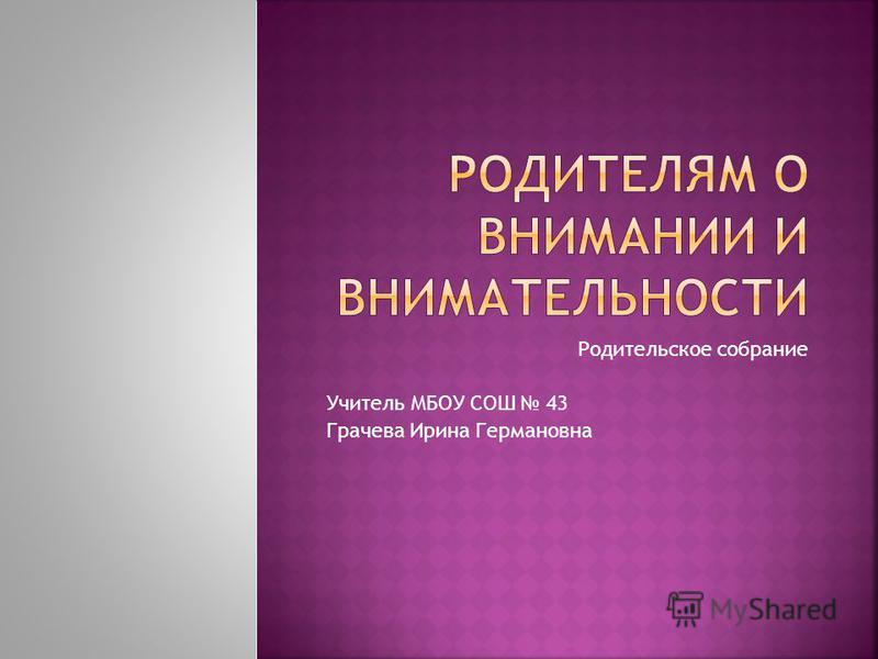 Родительское собрание Учитель МБОУ СОШ 43 Грачева Ирина Германовна