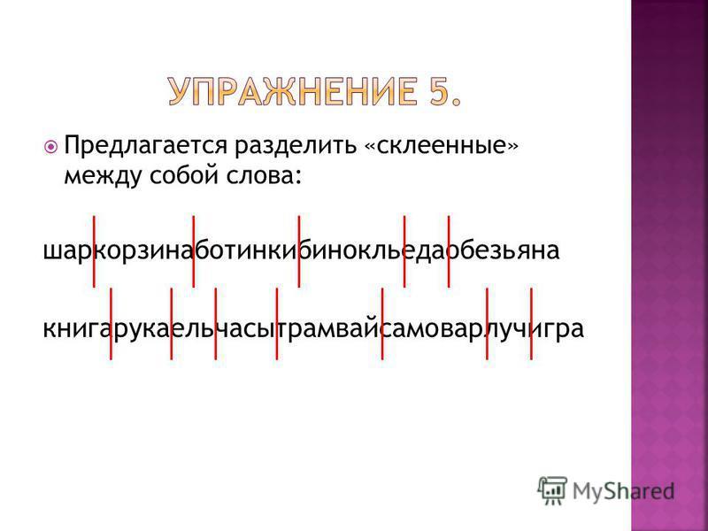 Предлагается разделить «склеенные» между собой слова: шаркорзинаботинкибинокльедаобезьяна книгарукаельчасытрамвайсамоварлучигра