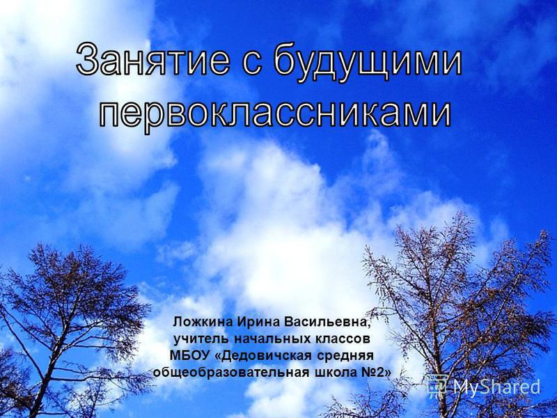 Ложкина Ирина Васильевна, учитель начальных классов МБОУ «Дедовичская средняя общеобразовательная школа 2»