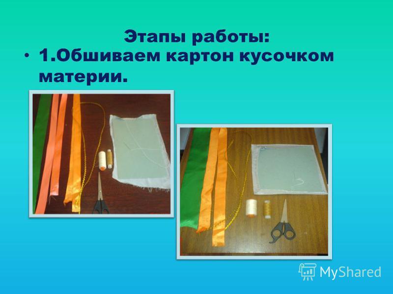 Этапы работы: 1. Обшиваем картон кусочком материи.