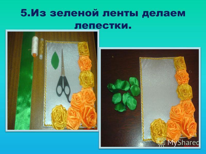 5. Из зеленой ленты делаем лепестки.