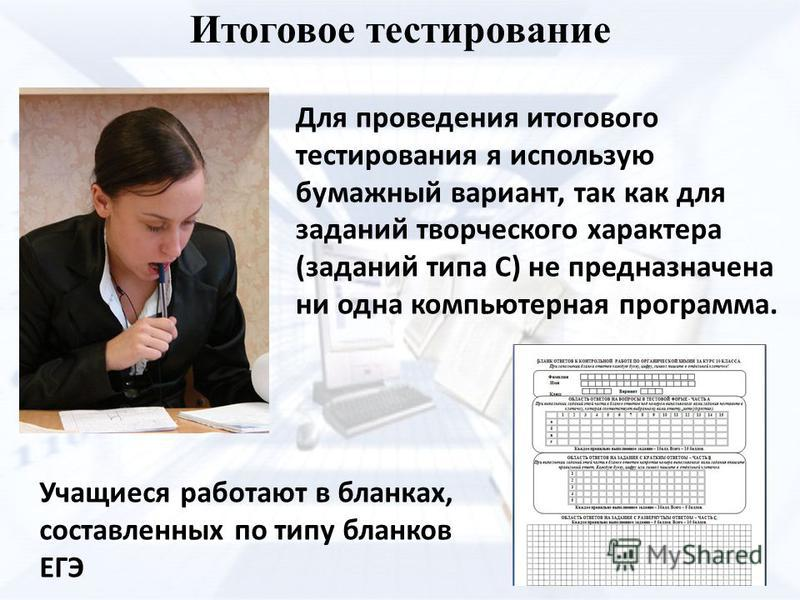 Итоговое тестирование Учащиеся работают в бланках, составленных по типу бланков ЕГЭ Для проведения итогового тестирования я использую бумажный вариант, так как для заданий творческого характера (заданий типа С) не предназначена ни одна компьютерная п