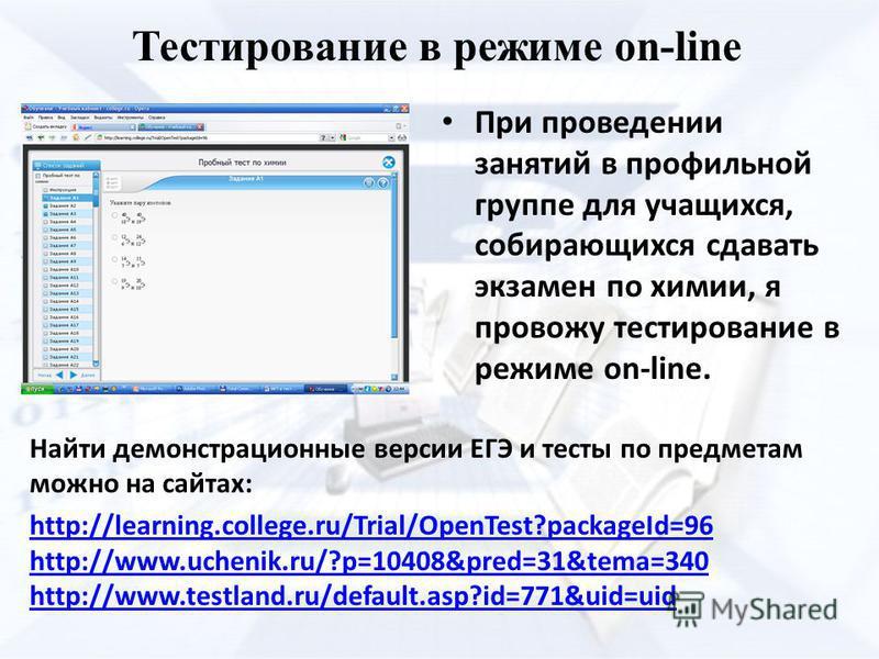 Тестирование в режиме on-line Найти демонстрационные версии ЕГЭ и тесты по предметам можно на сайтах: http://learning.college.ru/Trial/OpenTest?packageId=96 http://www.uchenik.ru/?p=10408&pred=31&tema=340 http://www.testland.ru/default.asp?id=771&uid