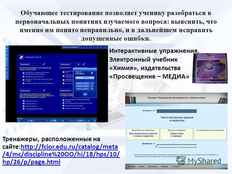 Обучающее тестирование позволяет ученику разобраться в первоначальных понятиях изучаемого вопроса: выяснить, что именно им понято неправильно, и в дальнейшем исправить допущенные ошибки. Тренажеры, расположенные на сайте:http://fcior.edu.ru/catalog/m