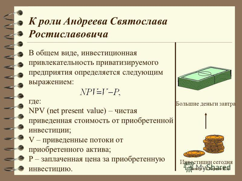 К роли Андреева Святослава Ростиславовича В общем виде, инвестиционная привлекательность приватизируемого предприятия определяется следующим выражением: где: NPV (net present value) – чистая приведенная стоимость от приобретенной инвестиции; V – прив