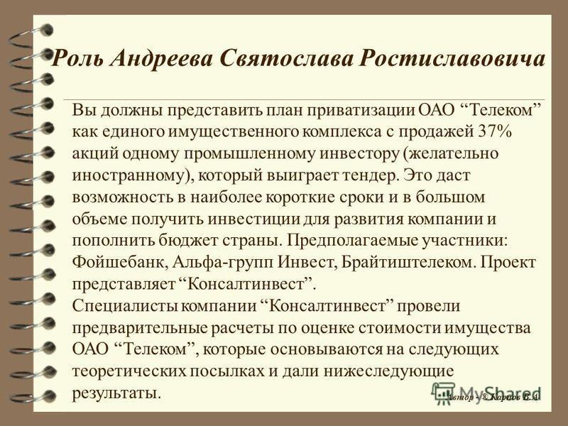 Роль Андреева Святослава Ростиславовича Вы должны представить план приватизации ОАО Телеком как единого имущественного комплекса с продажей 37% акций одному промышленному инвестору (желательно иностранному), который выиграет тендер. Это даст возможно