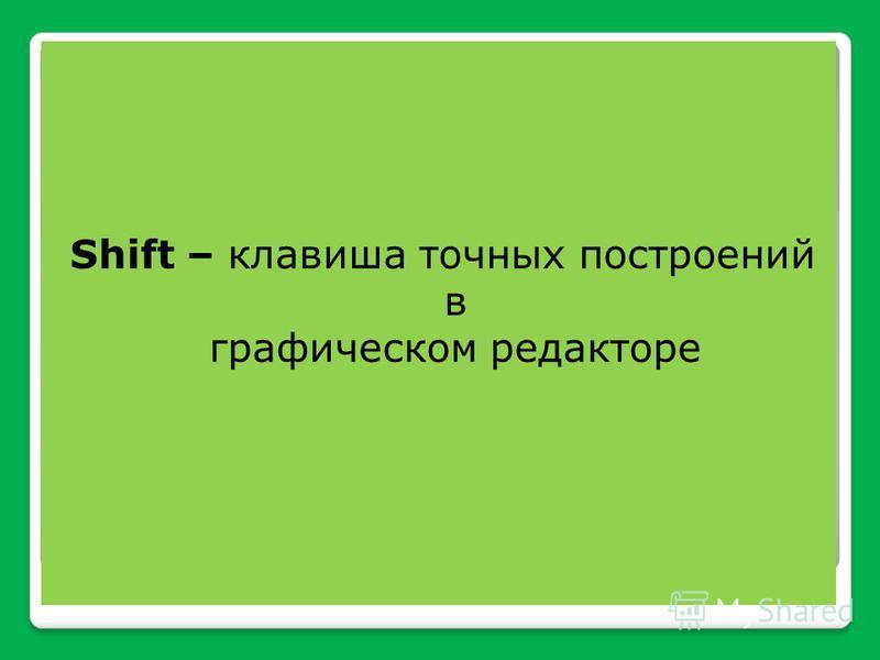 Shift – клавиша точных построений в графическом редакторе