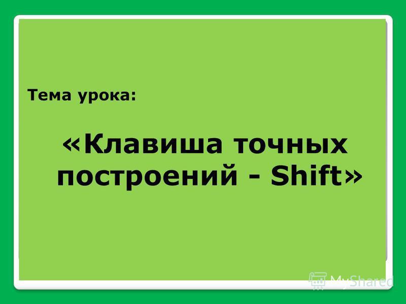 Тема урока: «Клавиша точных построений - Shift»
