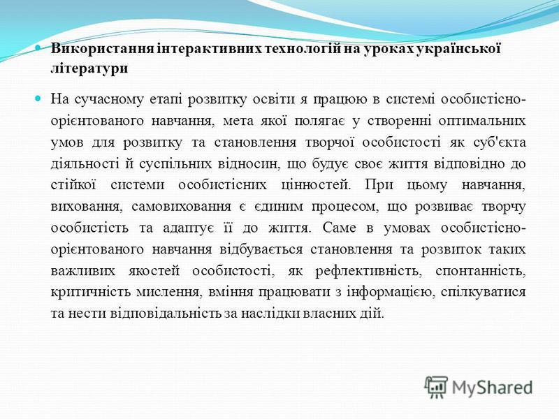 Використання інтерактивних технологій на уроках української літератури На сучасному етапі розвитку освіти я працюю в системі особистісно- орієнтованого навчання, мета якої полягає у створенні оптимальних умов для розвитку та становлення творчої особи