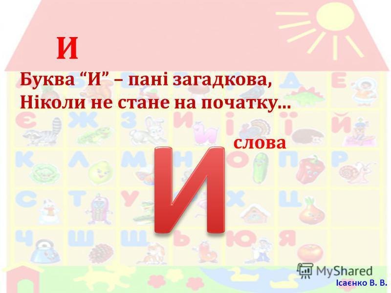 И Буква И – пані загадкова, Ніколи не стане на початку … слова Ісаєнко В. В.