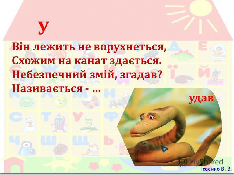 У Він лежить не ворухнеться, Схожим на канат здається. Небезпечний змій, згадав ? Називається - … удав Ісаєнко В. В.
