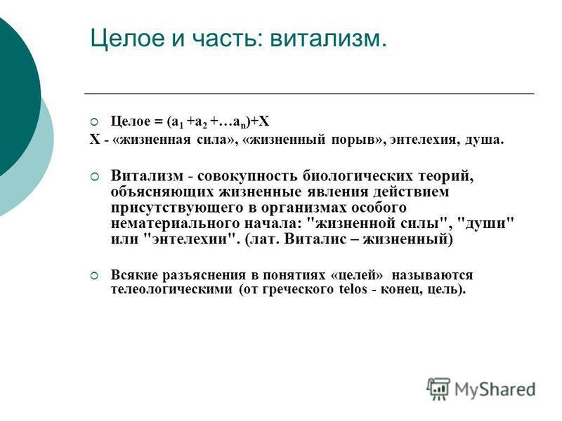 Целое и часть: витализм. Целое = (а 1 +а 2 +…а n )+X X - «жизненная сила», «жизненный порыв», энтелехия, душа. Витализм - совокупность биологических теорий, объясняющих жизненные явления действием присутствующего в организмах особого нематериального