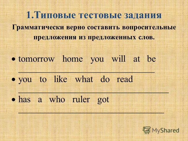 1. Типовые тестовые задания Грамматически верно составить вопросительные предложения из предложенных слов. tomorrow home you will at be _____________________________ you to like what do read ________________________________ has a who ruler got ______