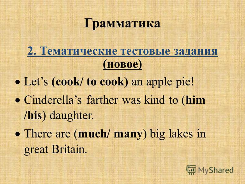 Грамматика 2. Тематические тестовые задания (новое) Lets (cook/ to cook) an apple pie! Cinderellas farther was kind to (him /his) daughter. There are (much/ many) big lakes in great Britain.