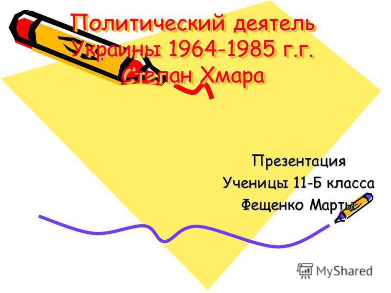Политический деятель Украины 1964-1985 г.г. Степан Хмара Презентация Ученицы 11-Б класса Фещенко Марты