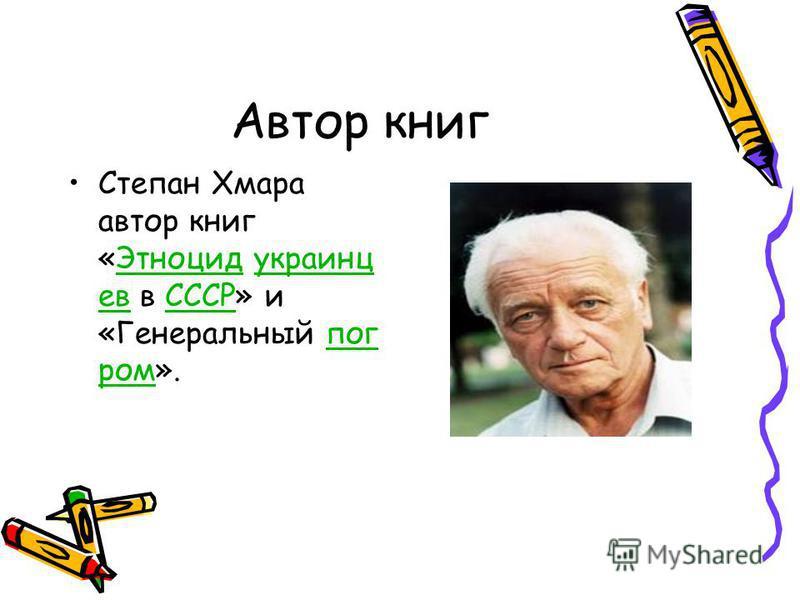 Автор книг Степан Хмара автор книг «Этноцид украинцев в СССР» и «Генеральный погром».Этноцидукраинцев СССРпогром