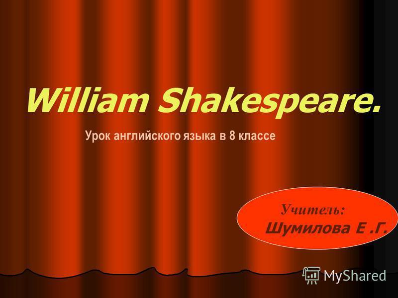 William Shakespeare. Урок английского языка в 8 классе Учитель: Шумилова Е.Г.