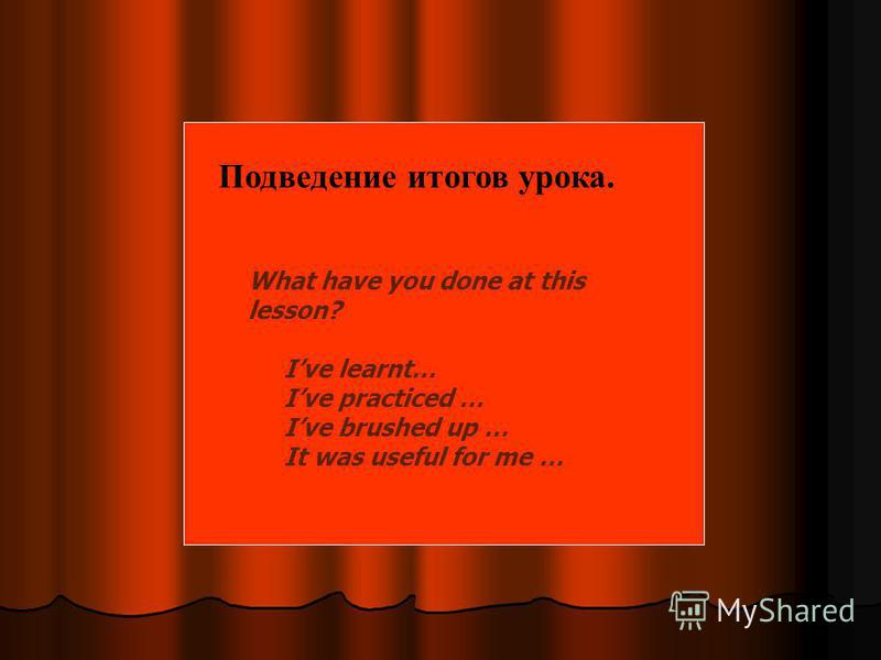 What have you done at this lesson? Ive learnt… Ive practiced … Ive brushed up … It was useful for me … Подведение итогов урока.