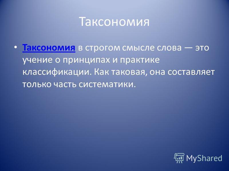 Таксономия Таксономия в строгом смысле слова это учение о принципах и практике классификации. Как таковая, она составляет только часть систематики. Таксономия