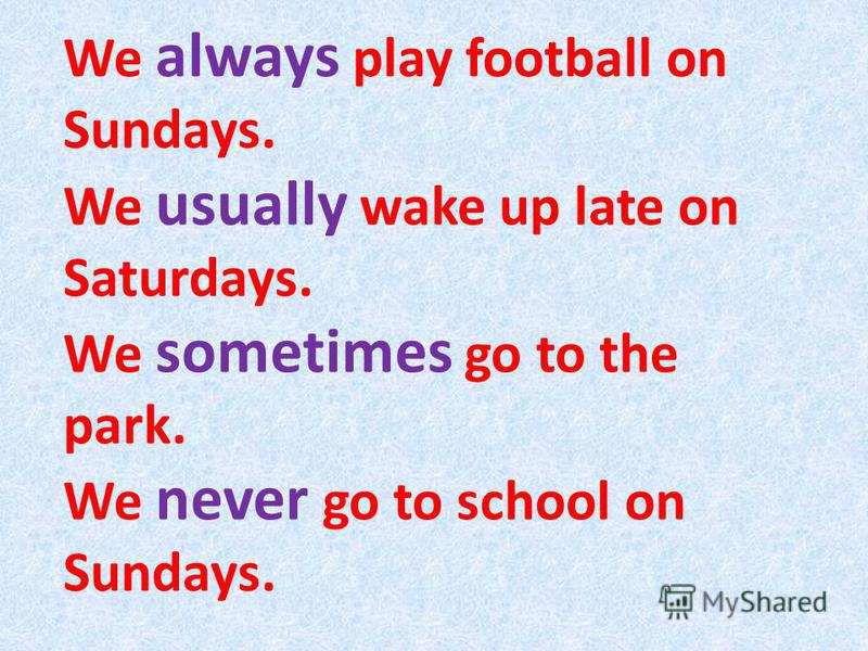 We always play football on Sundays. We usually wake up late on Saturdays. We sometimes go to the park. We never go to school on Sundays.