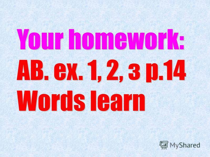 Your homework: АВ. ex. 1, 2, з p.14 Words learn