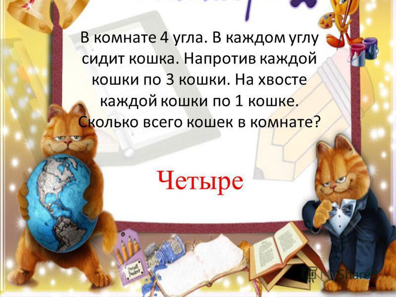 В комнате 4 угла. В каждом углу сидит кошка. Напротив каждой кошки по 3 кошки. На хвосте каждой кошки по 1 кошке. Сколько всего кошек в комнате? Четыре