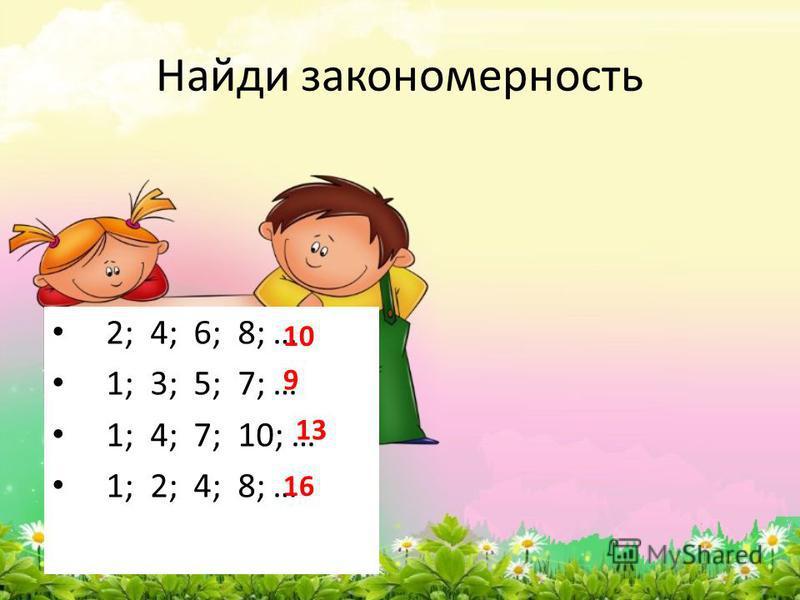 Найди закономерность 2; 4; 6; 8; … 1; 3; 5; 7; … 1; 4; 7; 10; … 1; 2; 4; 8; … 10 9 13 16