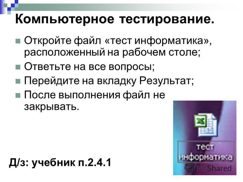 Компьютерное тестирование. Откройте файл «тест информатика», расположенный на рабочем столе; Ответьте на все вопросы; Перейдите на вкладку Результат; После выполнения файл не закрывать. Д/з: учебник п.2.4.1