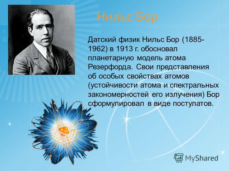 Нильс Бор Датский физик Нильс Бор (1885- 1962) в 1913 г. обосновал планетарную модель атома Резерфорда. Свои представления об особых свойствах атомов (устойчивости атома и спектральных закономерностей его излучения) Бор сформулировал в виде постулато