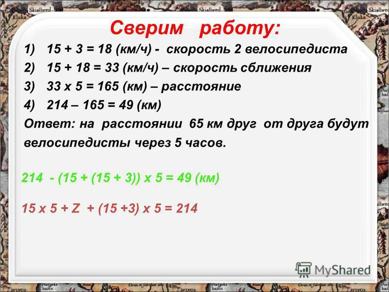 Сверим работу: 1)15 + 3 = 18 (км/ч) - скорость 2 велосипедиста 2)15 + 18 = 33 (км/ч) – скорость сближения 3)33 х 5 = 165 (км) – расстояние 4)214 – 165 = 49 (км) Ответ: на расстоянии 65 км друг от друга будут велосипедисты через 5 часов. 15 х 5 + Z +