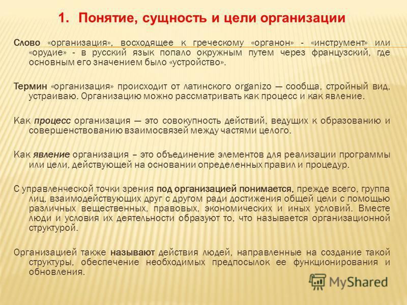 Слово «организация», восходящее к греческому «органон» - «инструмент» или «орудие» - в русский язык попало окружным путем через французский, где основным его значением было «устройство». Термин «организация» происходит от латинского organizo сообща,